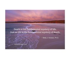 """""""Death is the fundamental mystery of life, just as life is the fundamental mystery of death.  It is not possible to experience one without the other, but it is possible to be born and to die without participating in the mystery of either.  When we do not participate in this mystery, it is usually because we hold a worldview that there is no mystery to experience.""""~Betty J. Kovacs from The Miracle of Death #love #spirituality #quotes #MiracleOfDeath #consciousliving #death"""