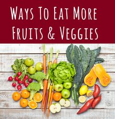 7 Ways to Eat More Fruits & Veggies  1. Keep a Bowl of Fresh Fruit Around 2. Add Fruit to Your Breakfast 3. Snack on Veggies 4. Fill Half Your Plate with Fruits & Veggies 5. Build a Better Pizza  6. Add More Fruits or Veggies than the recipe calls for 7. Join a CSA