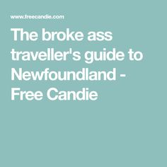 The broke ass traveller's guide to Newfoundland - Free Candie