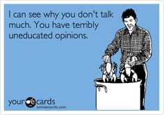 I can see why you don't talk much. You have terribly uneducated opinions.