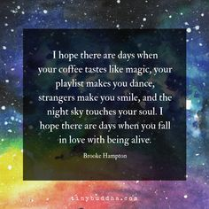 I hope there are days when your coffee tastes like magic, your playlist makes you dance, strangers make you smile, and the night sky touches your soul. I hope there are days when you fall in love with being alive. Positive Life, Positive Thoughts, Positive Quotes, Spiritual Quotes, Deep Thoughts, Words Quotes, Me Quotes, Dance Quotes, Sassy Quotes