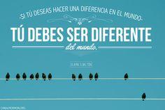 Seamos mejores cada día. Si tú deseas hacer una diferencia en el mundo, tú debes ser diferente del mundo.