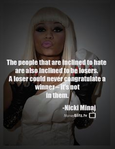 The people that are inclined to hate are also inclined to be losers. A loser could never congratulate a winner – it's not in them. -Nicki Minaj (MoneyBlitz.tv Quotes)