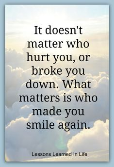 It doesn't matter who hurt you or broke you down. What matters is who made you smile again.