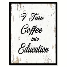 I Turn Coffee Into Education Quote Saying Gift Ideas Home Decor Wall Art