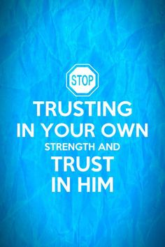 PROVERBS  3:5  Trust in the Lord with all your heart;  and lean not unto thine own understanding.   In all thy ways acknowledge Him,  and He shall direct thy paths.