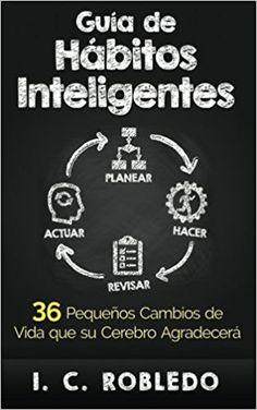 Guía de Hábitos Inteligentes: 36 Pequeños Cambios de Vida que su Cerebro Agradecerá (Spanish Edition): I. C. Robledo, M. C. Londoño: 9781518720376: Amazon.com: Books