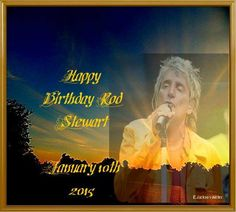 AND,,,,,,,,,,,,,,,,,,,,,Happy Birthday to my real heart love !! I just realized I idolize men more than women, which is ok , since I am a girl!!! Swoon. Happy BIrthday Rod Stewart!!!