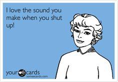 I love the sound you make when you shut up!