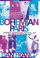 Bohemian Paris :Picasso, Modigliani, Matisse, and the birth of modern art - Dan Franck -- New Book Guide January 2015 -- For more information click here: http://gilfind.ega.edu/vufind/Record/99937