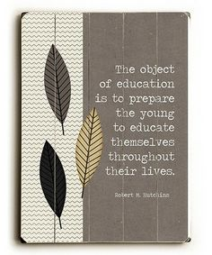 The object of education is to prepare the young to educate themselves throughout their lives.  *Love