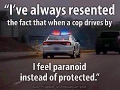 There is a reason we feel that way today. The cops think they are above and better than the citizens they are hired to protect.