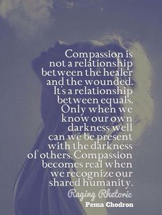 Compassion becomes real when we recognize our shared humanity. If we cannot see our connectedness, there is no basis for compassion. Motivacional Quotes, Great Quotes, Quotes To Live By, Inspirational Quotes, Psych Quotes, Abuse Quotes, Famous Quotes, The Words, Cool Words