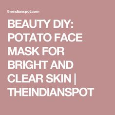 BEAUTY DIY: POTATO FACE MASK FOR BRIGHT AND CLEAR SKIN | THEINDIANSPOT