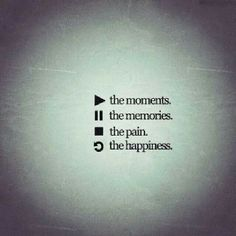 Play the moments, pause the memories, stop the pain, replay the happiness.
