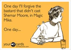 One day I'll forgive the bastard that didn't cast Shemar Moore, in Magic Mike. One day....