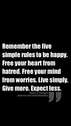 Remember the five simple rules to be happy. Free your heart from hatred. Free your mind from worries. Live simply. Give more. Expect less.