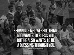 Serving is a powerful thing. God wants to bless you, but He also wants to be a blessing through you.