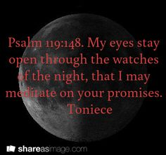 Psalm 119:148. My eyes stay open through the watches of the night, that I may meditate on your promises.     Toniece