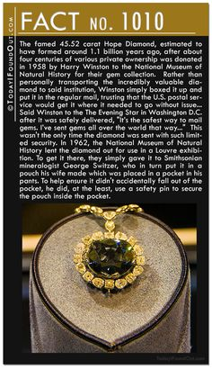 The famed 45.52 carat Hope Diamond, estimated to have formed around 1.1 billion years ago, after about four centuries of various private ownership was donated in 1958 by Harry Winston to the National Museum of Natural History for their gem collection.  Rather than personally transporting the incredibly valuable diamond to said institution, Winston simply boxed it up and put it in the regular mail, trusting that the U.S. postal service would get it where it needed to go without issue…  Said…