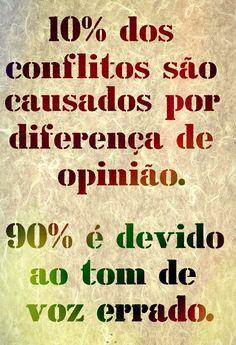 10% dos conflitos são causado por diferença de opinião. 90% é devido ao tom de voz errado.