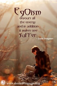 #Egoism devours all the #energy, and in addition it makes one #suffer. Egoism is the #root of all #suffering. To eliminate suffering one must remove the #ego.