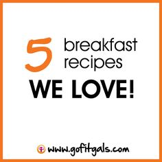 5 breakfast recipes we love ... and know that you'll love too! www.gofitgals.com