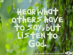 Hear what others have to say, but listen to God.