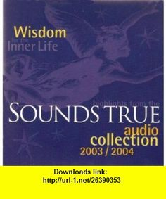 Wisdom for the Inner Life Sounds True Audio Collection 2003-2004 Caroline Myss, Eckhart Tolle, Richard Freeman, Pema Chodron, Glen Velez, Andrew Weil, Jon Kabat-Zinn, Jack Kornfield, Shiva Rea, Shri Anandi Ma ,   ,  , ASIN: B001DU0OMK , tutorials , pdf , ebook , torrent , downloads , rapidshare , filesonic , hotfile , megaupload , fileserve