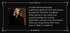 In experimental philosophy, propositions gathered from phenomena by induction should be considered either exactly or very nearly true notwithstanding any contrary hypotheses, until yet other phenomena make such propositions either more exact or liable to exceptions. - Isaac Newton