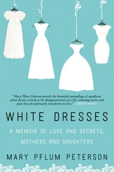 White Dresses: A Memoir of Love and Secrets, Mothers and Daughters by Mary Pflum Peterson