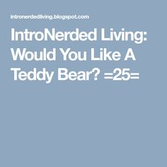 IntroNerded Living: Would You Like A Teddy Bear? =25= About Me Blog, Teddy Bear, Content, Teddy Bears