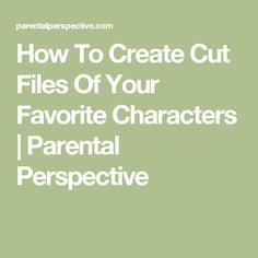 How To Create Cut Files Of Your Favorite Characters   Parental Perspective