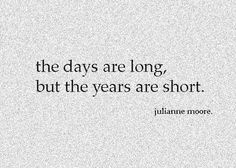 .the days are long, but the years are short.
