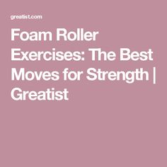 Foam Roller Exercises: The Best Moves for Strength | Greatist
