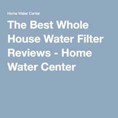 The Best Whole House Water Filter Reviews - Home Water Center