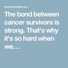 The bond between cancer survivors is strong. That's why it's so hard when we…