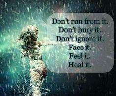 Don't run from it. Don't bury it. Don't ignore it. Face it. Feel it. Heal it.