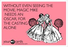 Funny Somewhat Topical Ecard: WITHOUT EVEN SEEING THE MOVIE, MAGIC MIKE NEEDS AN OSCAR, FOR THE CASTING ALONE.