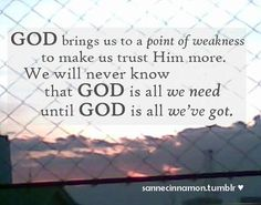 God brings us to a point of weakness to make us trust Him more... Awesome quote!