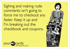 Funny Family Ecard: Sighing and making rude comments isn't going to force me to checkout any faster. Keep it up and I'm breaking out the checkbook and coupons.