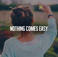 Nothing comes easy..