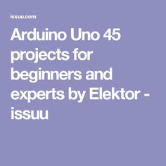 Arduino Uno 45 projects for beginners and experts by Elektor - issuu