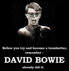 Before you try and become a trendsetter, remember DAVID BOWIE already did it./TRUTH
