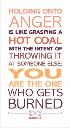 """""""Holding onto anger is like grasping a hot coal with the intent of throwing it at someone else: You are the one who gets burned."""" Buddha"""