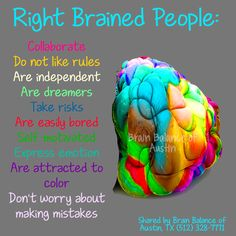 Right #Brained People: #Collaborate, Do not like #rules, Are #independent, Are #dreamers, Take #risks, Are easily #bored, Self-#motivated, #Express #emotion, Are #attracted to #color, Don't worry about making #mistakes. #brain #rightbrain #braininfo #brainfacts #Austin #ATX #Texas #TX #addressthecause #brainbalance #afterschoolprogram