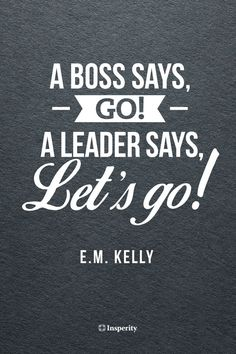 """A boss says, Go! A leader says, Let's go!"" - E.M. Kelly #leadership #motivation #quote ..."