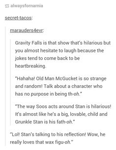 """secret-tacos: """" """" Gravity Falls is that show that's hilarious but you almost hesitate to laugh because the jokes tend to come back to be heartbreaking. Old Man McGucket is so. Reverse Falls, Reverse Gravity Falls, Fandoms, Gravity Falls Funny, Gavity Falls, Trust No One, Billdip, Force Of Evil, Disney Channel"""