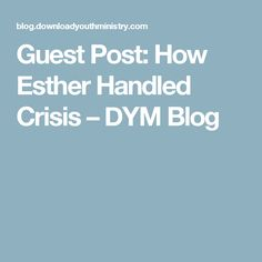 Guest Post: How Esther Handled Crisis – DYM Blog