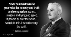 William Faulkner quote: Never be afraid to raise your voice for honesty and truth and compassion. Honesty Quotes, Men Quotes, Book Quotes, Life Quotes, Mommy Quotes, Reading Quotes, Quotable Quotes, William Faulkner Quotes, Your Voice Quotes